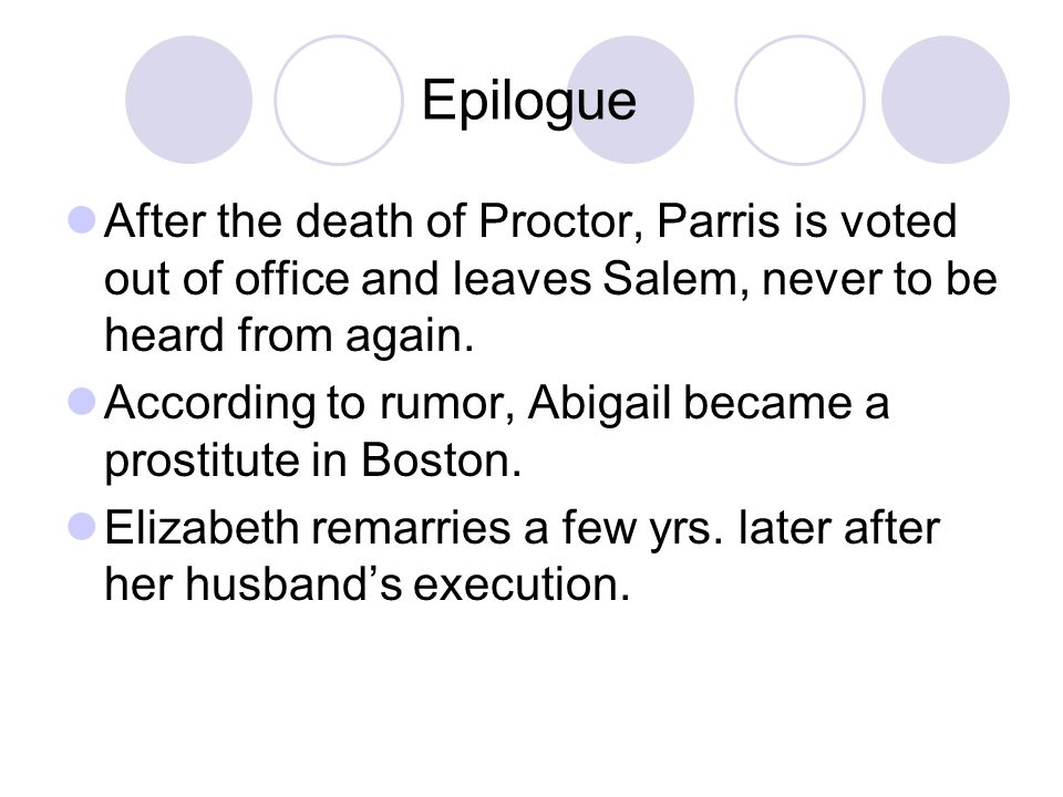 Epilogue After the death of Proctor, Parris is voted out of office and leaves Salem, never to be heard from again. According to rumor, Abigail became