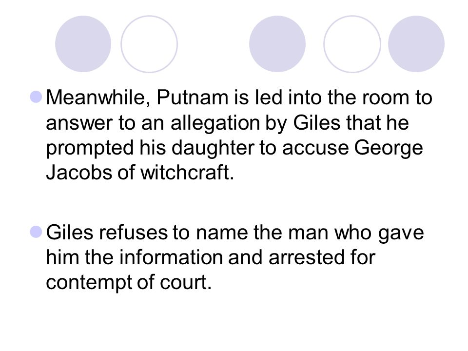 Meanwhile, Putnam is led into the room to answer to an allegation by Giles that he prompted his daughter to accuse George Jacobs of witchcraft. Giles