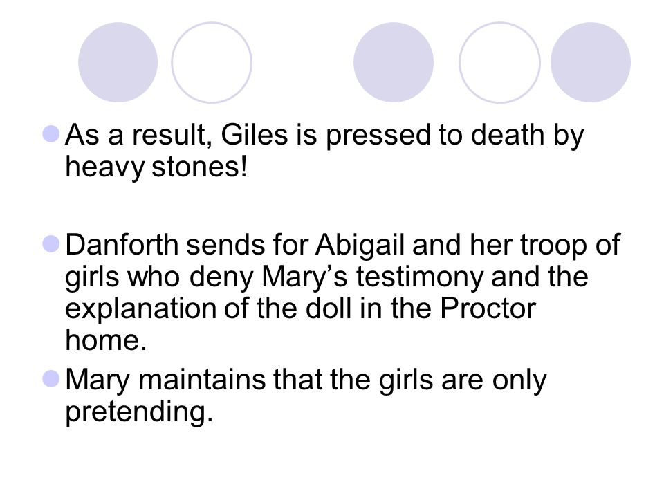As a result, Giles is pressed to death by heavy stones! Danforth sends for Abigail and her troop of girls who deny Mary's testimony and the explanatio