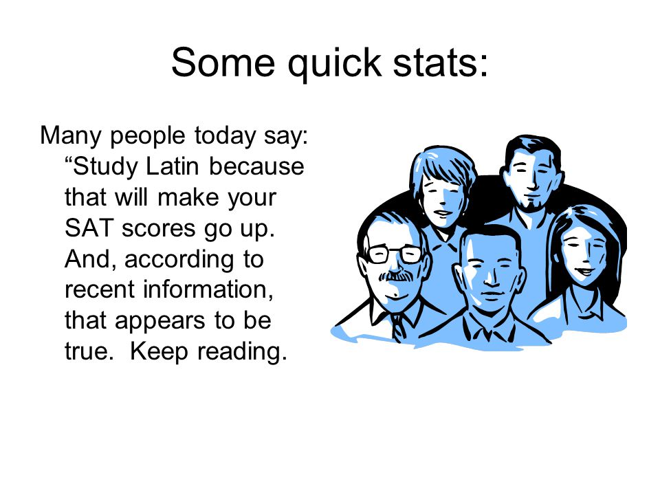 Some quick stats: Many people today say: Study Latin because that will make your SAT scores go up.