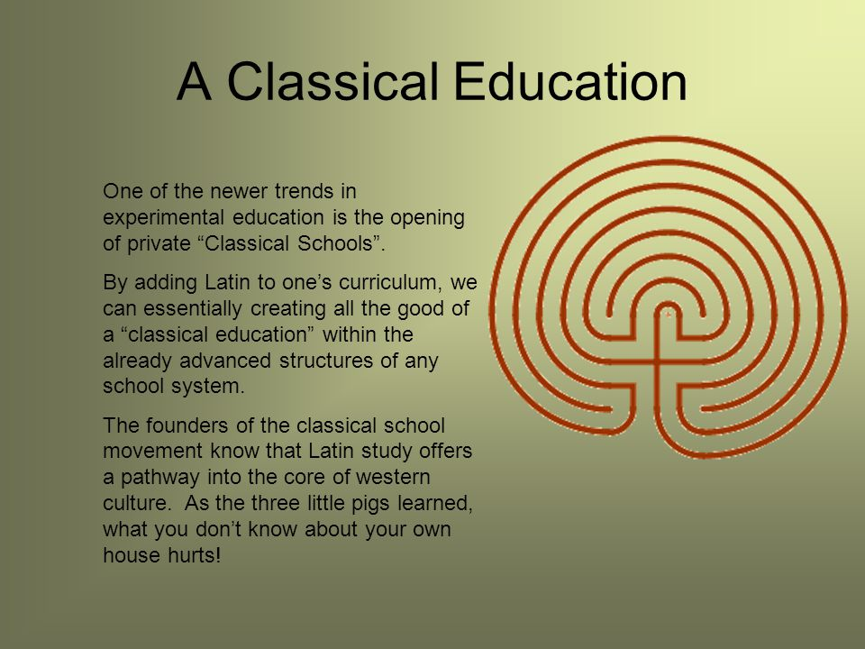 A Classical Education One of the newer trends in experimental education is the opening of private Classical Schools .