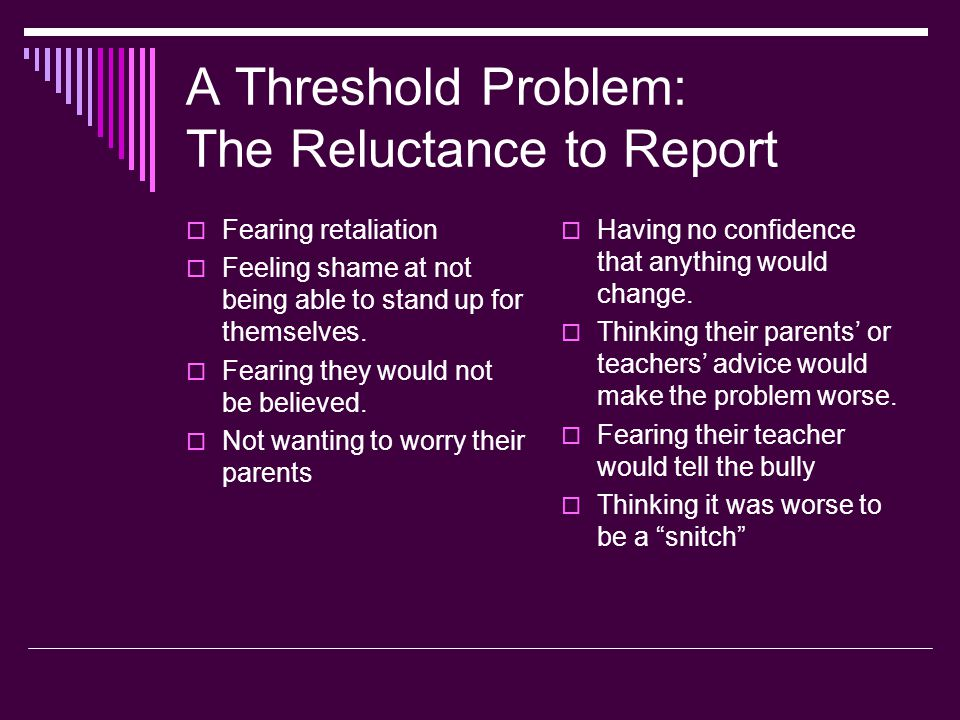 A Threshold Problem: The Reluctance to Report  Fearing retaliation  Feeling shame at not being able to stand up for themselves.