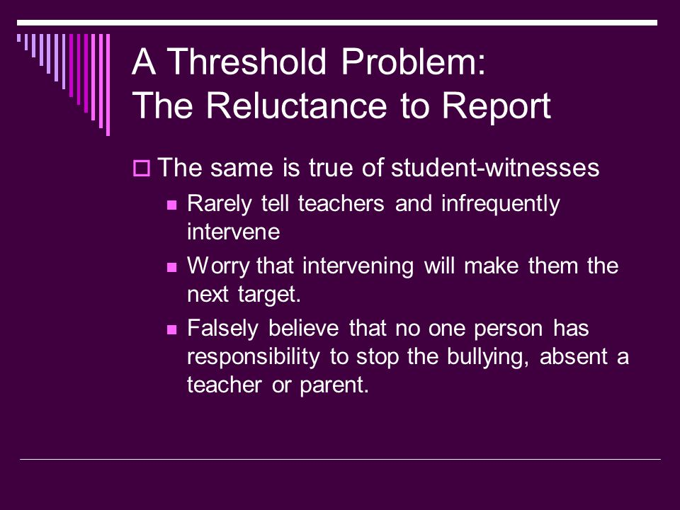 A Threshold Problem: The Reluctance to Report  The same is true of student-witnesses Rarely tell teachers and infrequently intervene Worry that intervening will make them the next target.