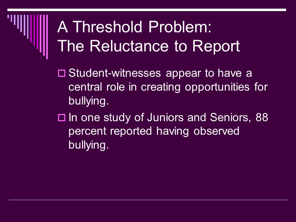 A Threshold Problem: The Reluctance to Report  Student-witnesses appear to have a central role in creating opportunities for bullying.