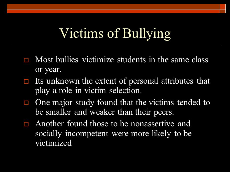 Victims of Bullying  Most bullies victimize students in the same class or year.