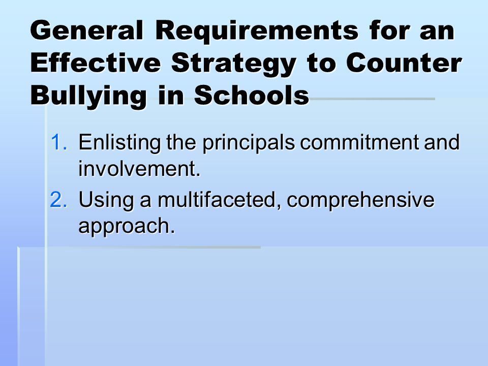General Requirements for an Effective Strategy to Counter Bullying in Schools 1.Enlisting the principals commitment and involvement.