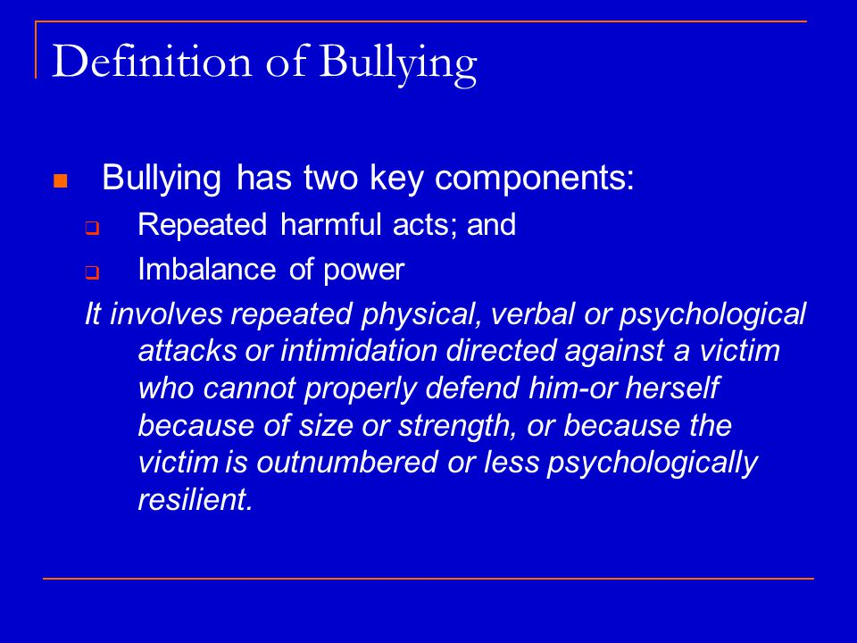 Definition of Bullying Bullying has two key components:  Repeated harmful acts; and  Imbalance of power It involves repeated physical, verbal or psychological attacks or intimidation directed against a victim who cannot properly defend him-or herself because of size or strength, or because the victim is outnumbered or less psychologically resilient.