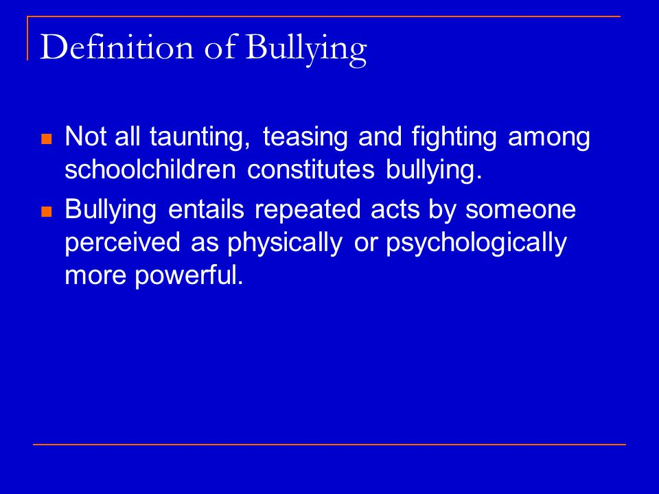 Definition of Bullying Not all taunting, teasing and fighting among schoolchildren constitutes bullying.