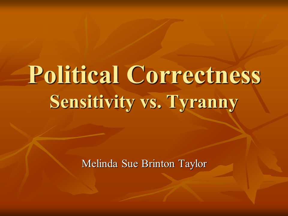 Political Correctness Sensitivity vs. Tyranny Melinda Sue Brinton Taylor