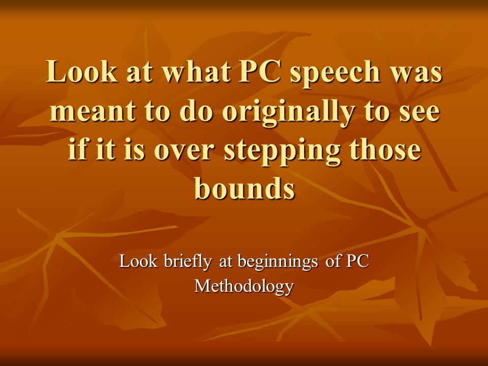 Look at what PC speech was meant to do originally to see if it is over stepping those bounds Look briefly at beginnings of PC Methodology