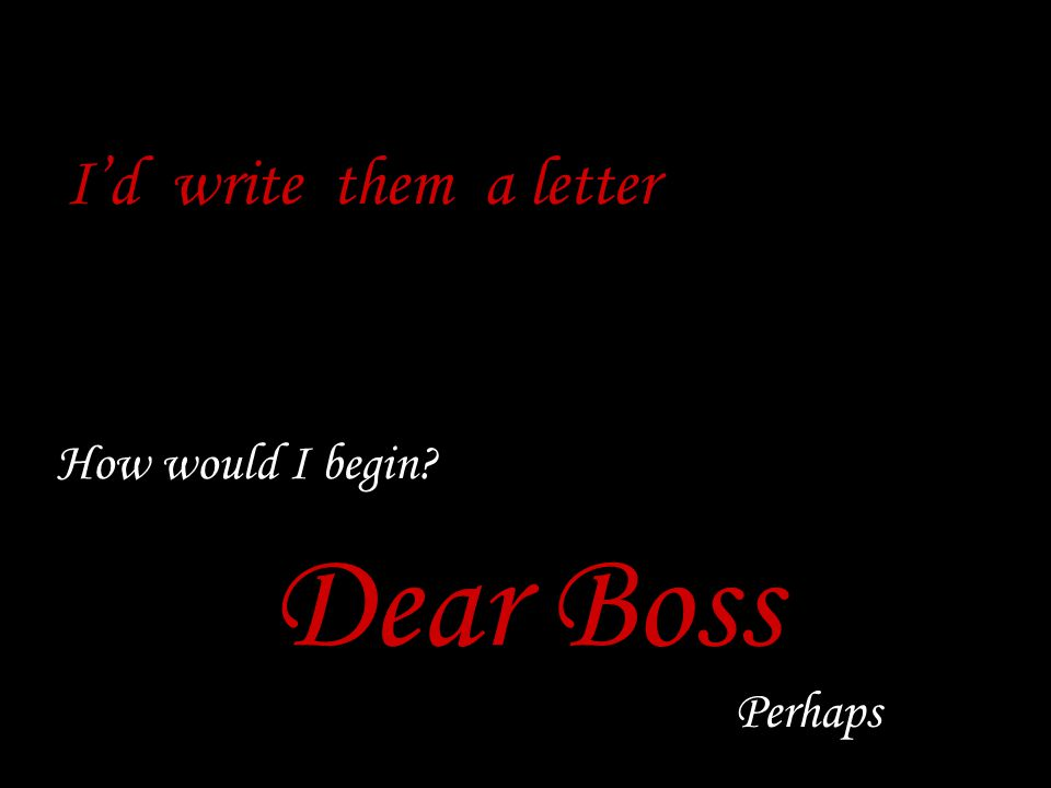 How would I begin Dear Boss Perhaps I'd write them a letter