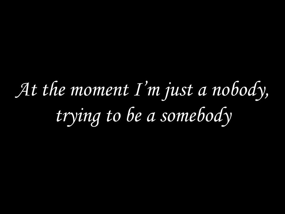 At the moment I'm just a nobody, trying to be a somebody