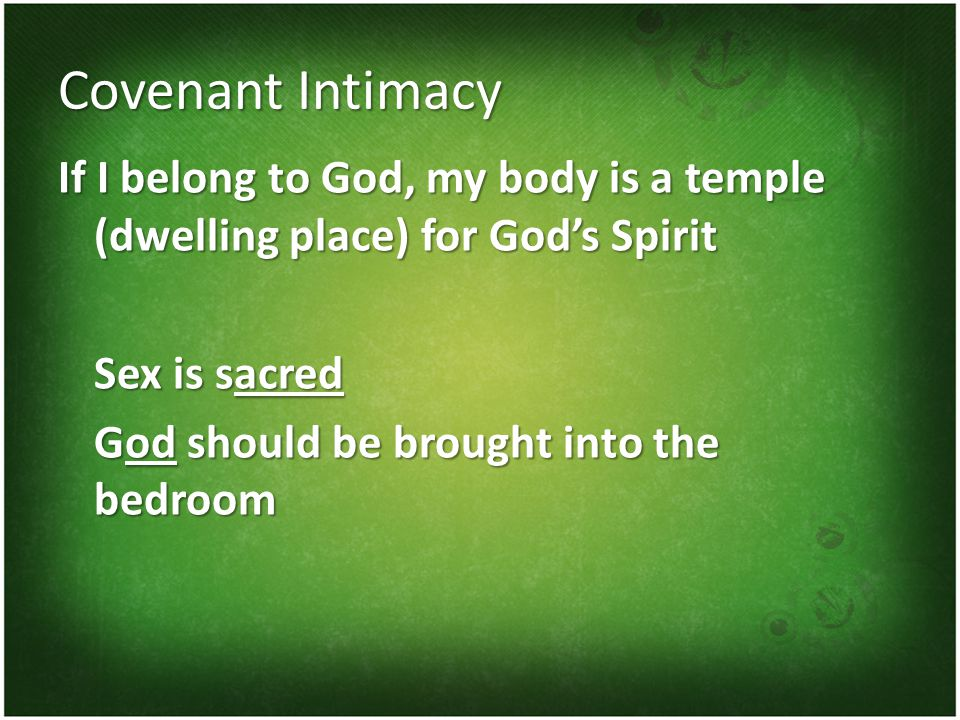 Covenant Intimacy If I belong to God, my body is a temple (dwelling place) for God's Spirit Sex is sacred God should be brought into the bedroom