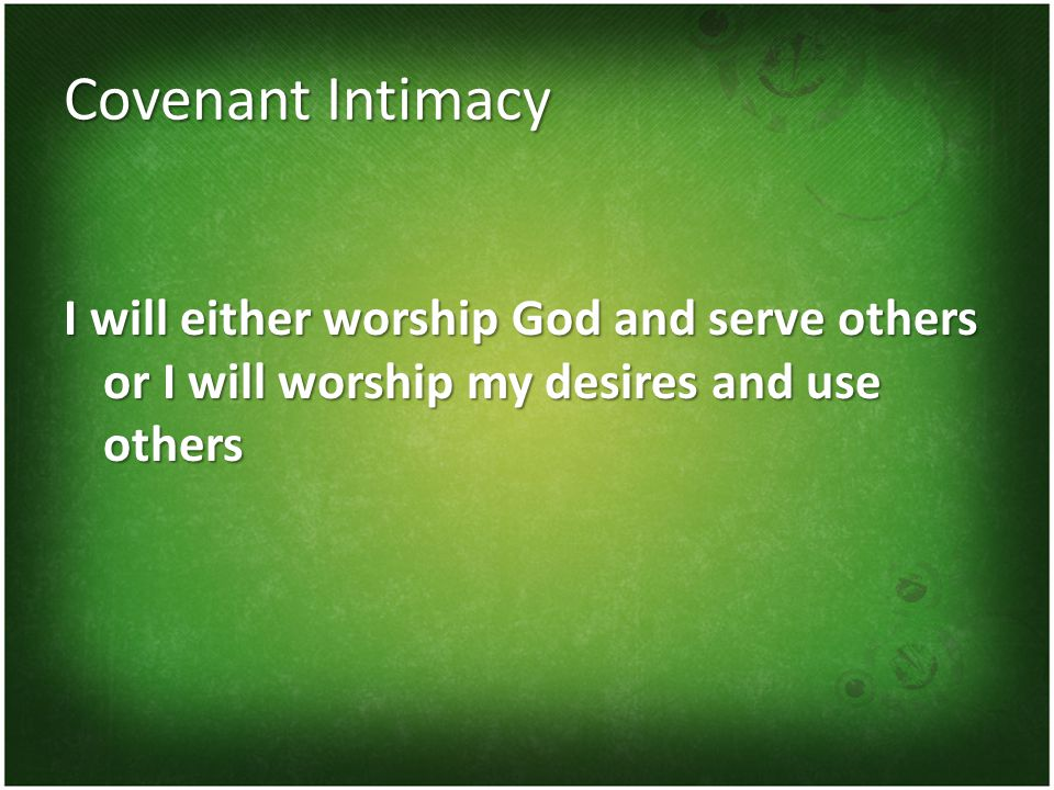 Covenant Intimacy I will either worship God and serve others or I will worship my desires and use others