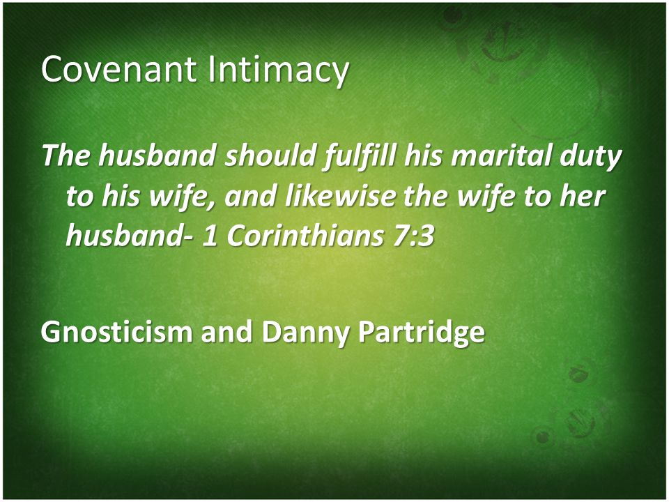 Covenant Intimacy The husband should fulfill his marital duty to his wife, and likewise the wife to her husband- 1 Corinthians 7:3 Gnosticism and Danny Partridge