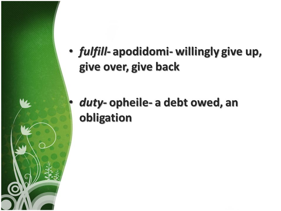fulfill- apodidomi- willingly give up, give over, give back fulfill- apodidomi- willingly give up, give over, give back duty- opheile- a debt owed, an obligation duty- opheile- a debt owed, an obligation