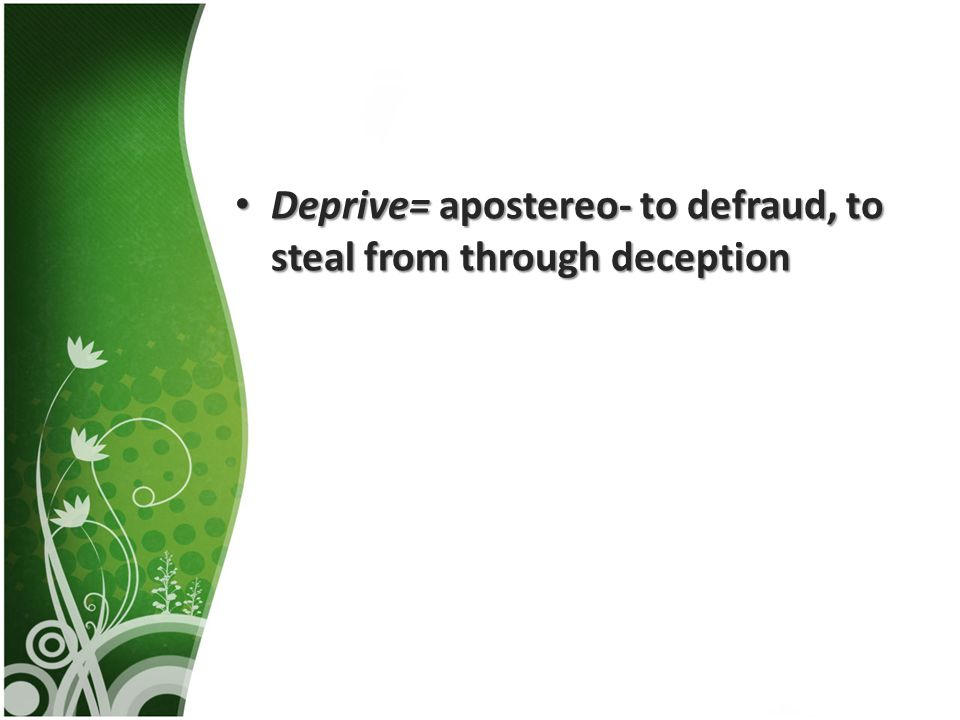 Deprive= apostereo- to defraud, to steal from through deception Deprive= apostereo- to defraud, to steal from through deception