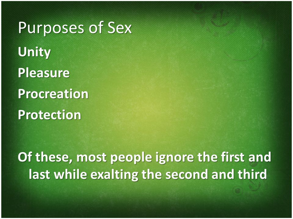 Purposes of Sex UnityPleasureProcreationProtection Of these, most people ignore the first and last while exalting the second and third