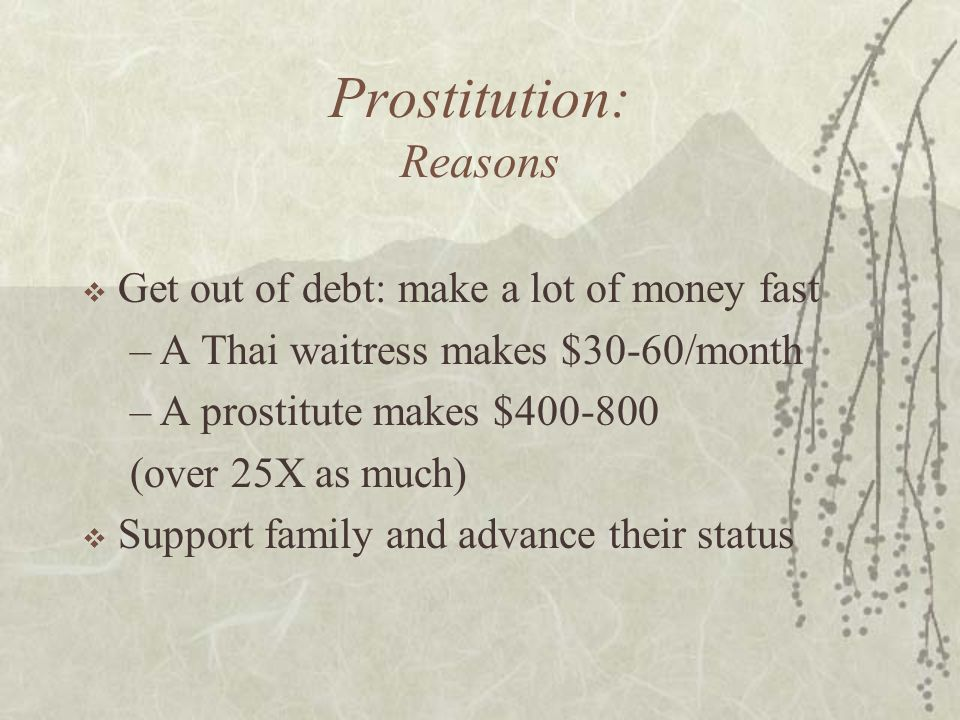 Prostitution: Reasons  Get out of debt: make a lot of money fast –A Thai waitress makes $30-60/month –A prostitute makes $400-800 (over 25X as much)  Support family and advance their status
