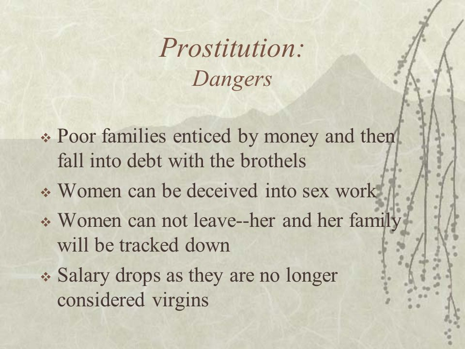 Prostitution: Dangers  Poor families enticed by money and then fall into debt with the brothels  Women can be deceived into sex work  Women can not leave--her and her family will be tracked down  Salary drops as they are no longer considered virgins