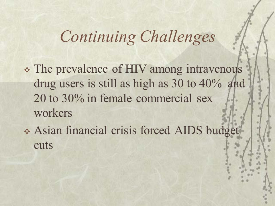 Continuing Challenges  The prevalence of HIV among intravenous drug users is still as high as 30 to 40% and 20 to 30% in female commercial sex workers  Asian financial crisis forced AIDS budget cuts