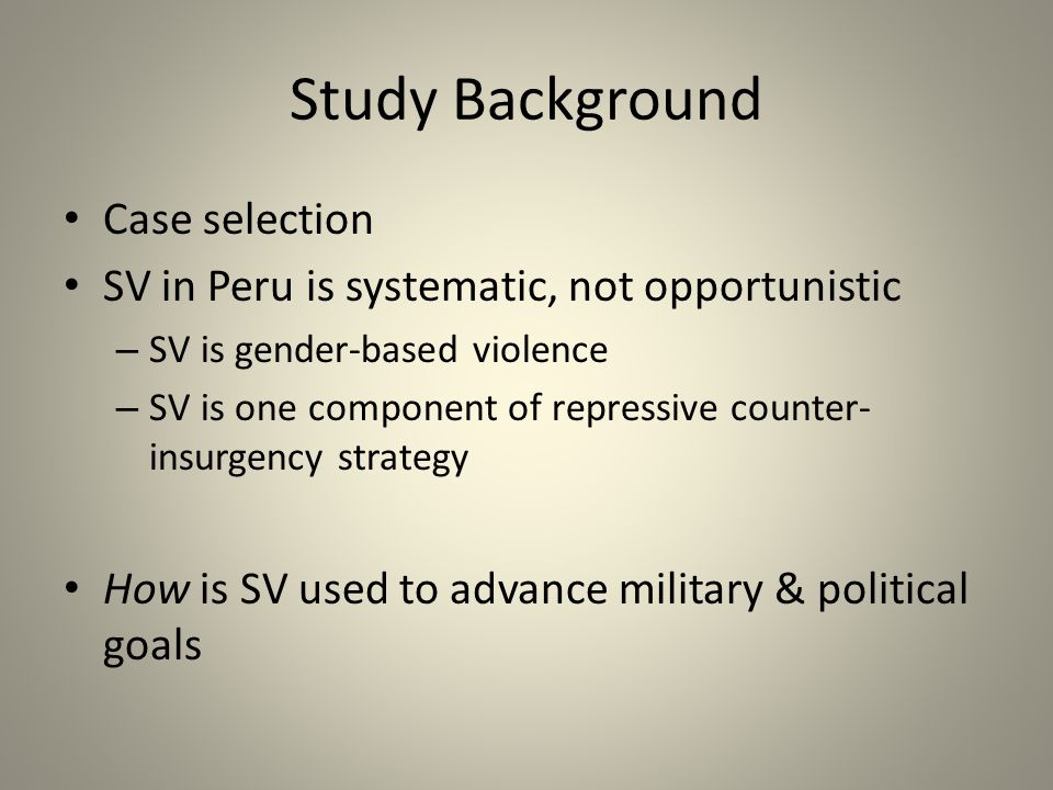 Study Background Case selection SV in Peru is systematic, not opportunistic – SV is gender-based violence – SV is one component of repressive counter- insurgency strategy How is SV used to advance military & political goals