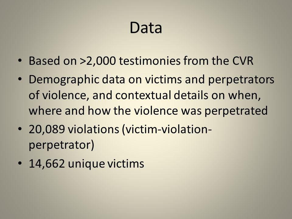 Data Based on >2,000 testimonies from the CVR Demographic data on victims and perpetrators of violence, and contextual details on when, where and how the violence was perpetrated 20,089 violations (victim-violation- perpetrator) 14,662 unique victims