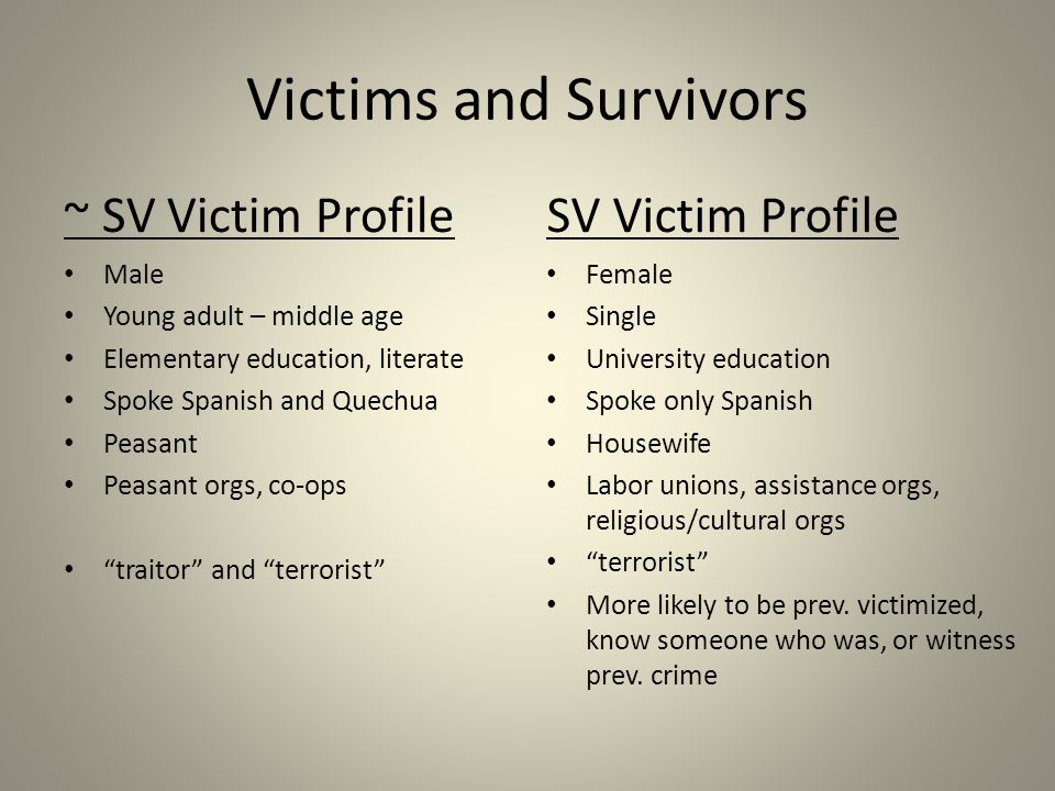 Victims and Survivors ~ SV Victim Profile Male Young adult – middle age Elementary education, literate Spoke Spanish and Quechua Peasant Peasant orgs, co-ops traitor and terrorist SV Victim Profile Female Single University education Spoke only Spanish Housewife Labor unions, assistance orgs, religious/cultural orgs terrorist More likely to be prev.