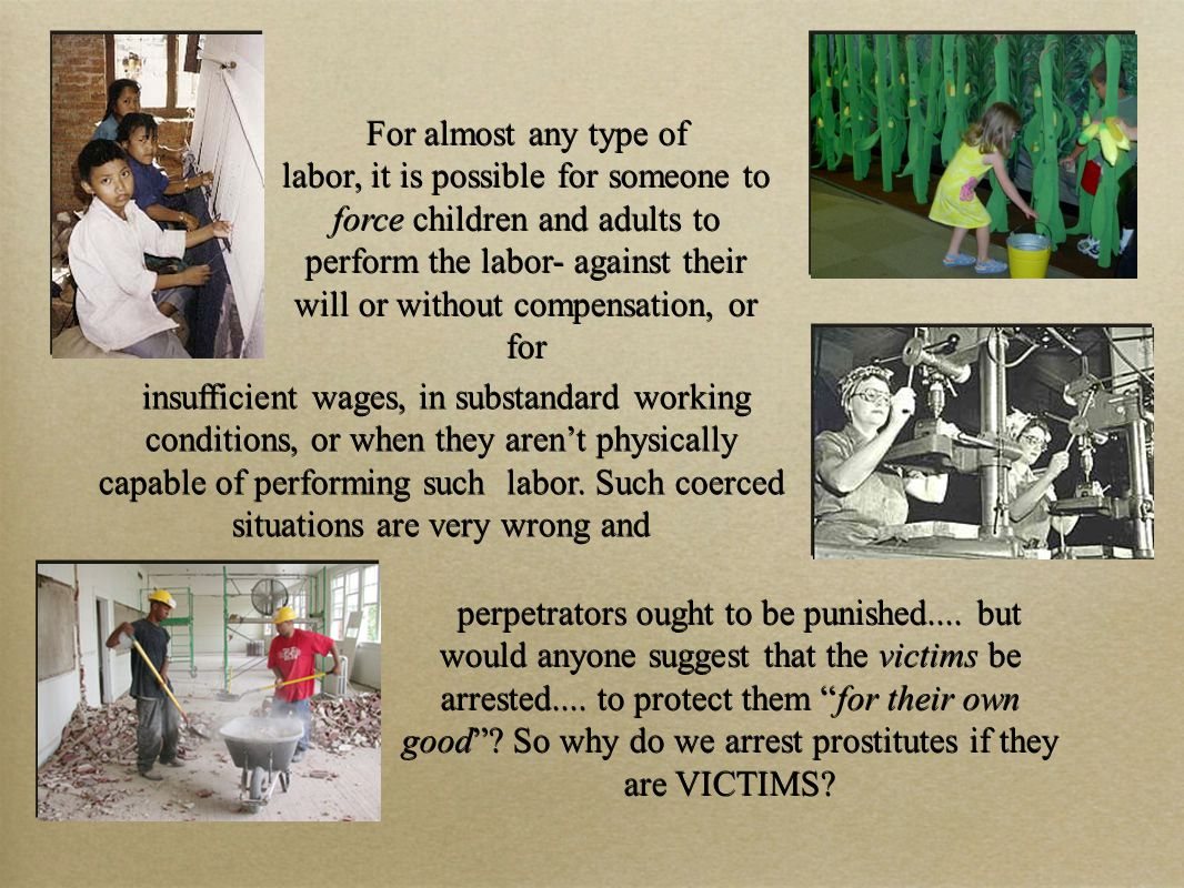 For almost any type of labor, it is possible for someone to force children and adults to perform the labor- against their will or without compensation, or for For almost any type of labor, it is possible for someone to force children and adults to perform the labor- against their will or without compensation, or for insufficient wages, in substandard working conditions, or when they aren't physically capable of performing such labor.