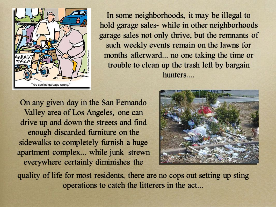 In some neighborhoods, it may be illegal to hold garage sales- while in other neighborhoods garage sales not only thrive, but the remnants of such weekly events remain on the lawns for months afterward...