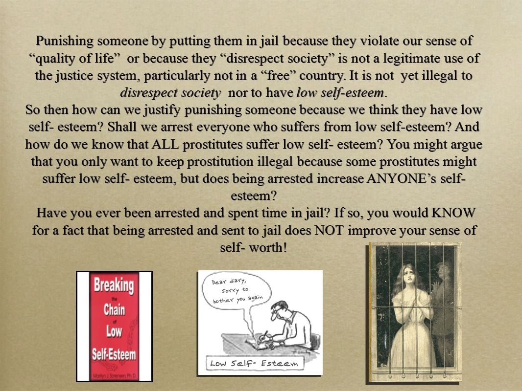 Punishing someone by putting them in jail because they violate our sense of quality of life or because they disrespect society is not a legitimate use of the justice system, particularly not in a free country.