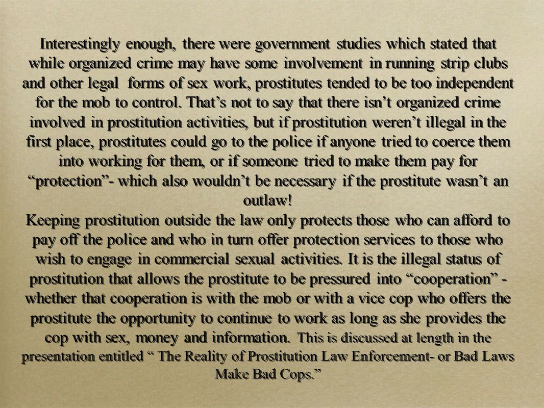 Interestingly enough, there were government studies which stated that while organized crime may have some involvement in running strip clubs and other legal forms of sex work, prostitutes tended to be too independent for the mob to control.