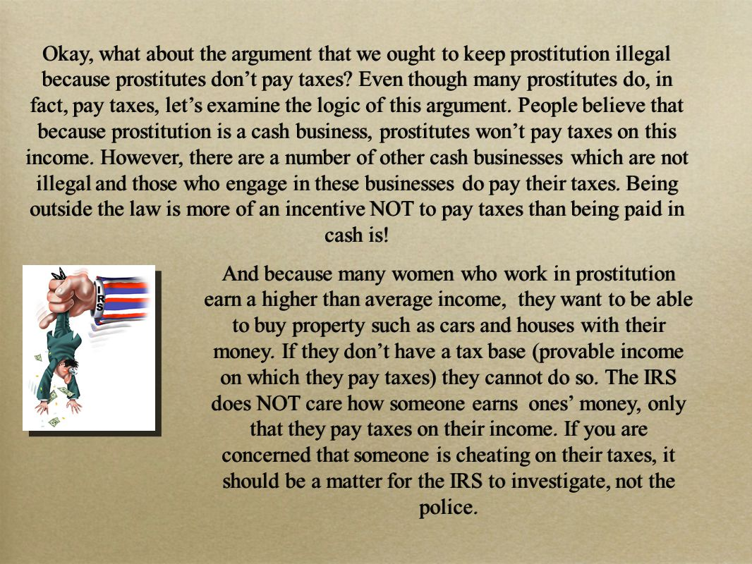 Okay, what about the argument that we ought to keep prostitution illegal because prostitutes don't pay taxes.