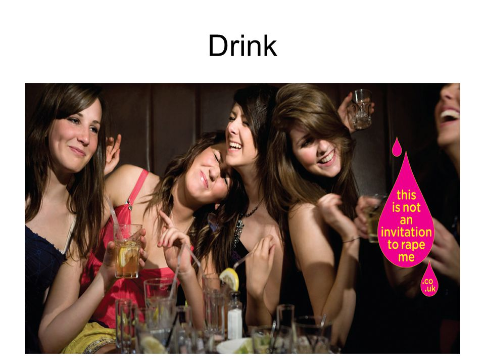 Drinking We like to drink and have a good time, a hangover is the worst we expect to happen By binge drinking, they are putting themselves at risk of rape, they need to accept some blame for their behaviour