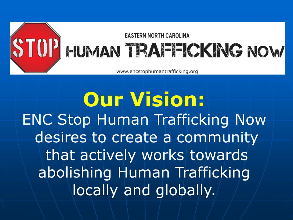 Our Vision: ENC Stop Human Trafficking Now desires to create a community that actively works towards abolishing Human Trafficking locally and globally.