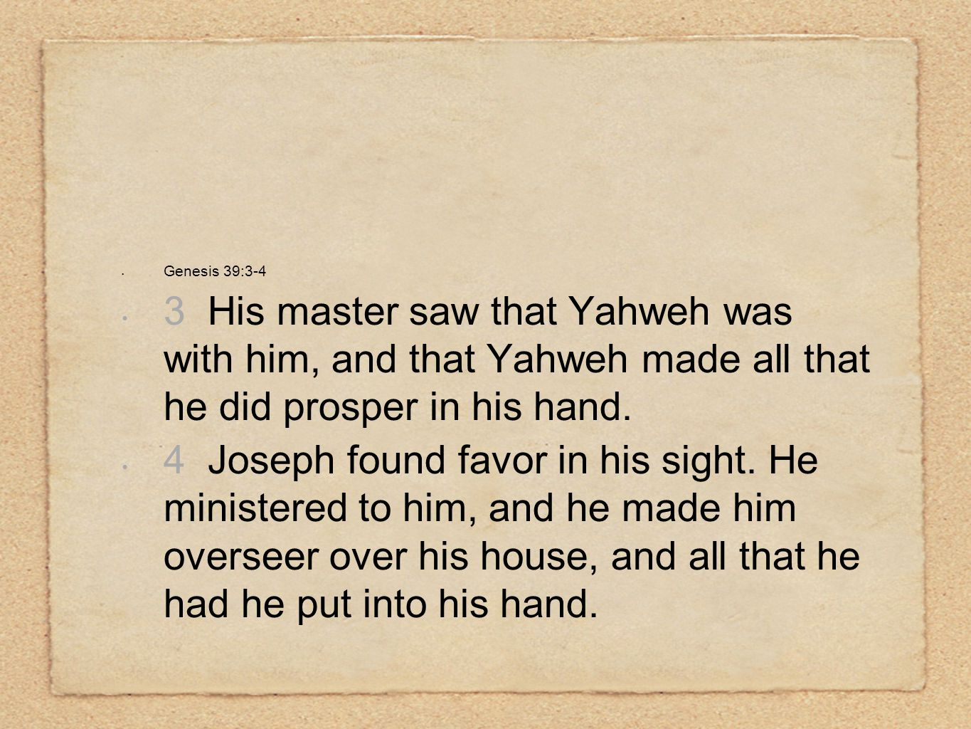 Genesis 39:3-4 3 His master saw that Yahweh was with him, and that Yahweh made all that he did prosper in his hand.