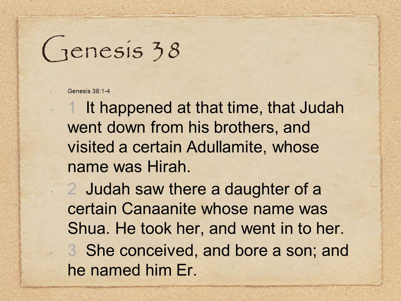Genesis 38 Genesis 38:1-4 1 It happened at that time, that Judah went down from his brothers, and visited a certain Adullamite, whose name was Hirah.