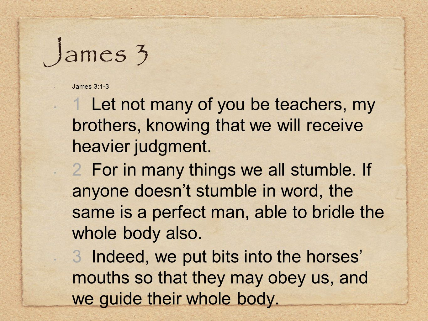 James 3 James 3:1-3 1 Let not many of you be teachers, my brothers, knowing that we will receive heavier judgment.