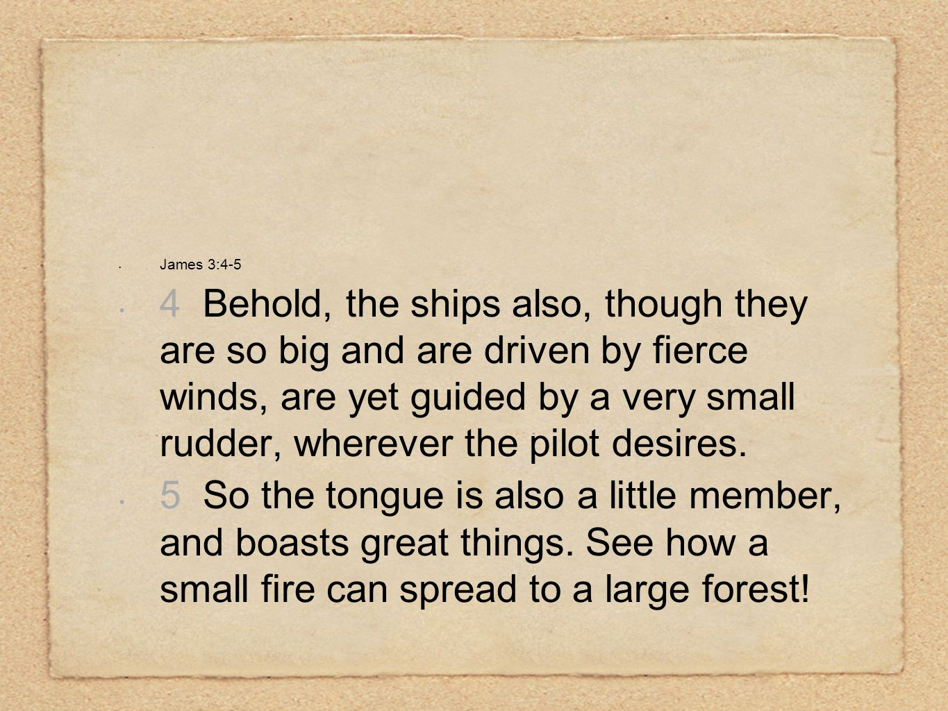 James 3:4-5 4 Behold, the ships also, though they are so big and are driven by fierce winds, are yet guided by a very small rudder, wherever the pilot desires.