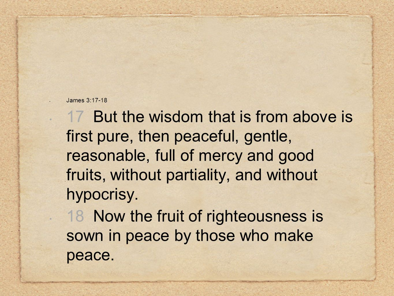 James 3:17-18 17 But the wisdom that is from above is first pure, then peaceful, gentle, reasonable, full of mercy and good fruits, without partiality, and without hypocrisy.
