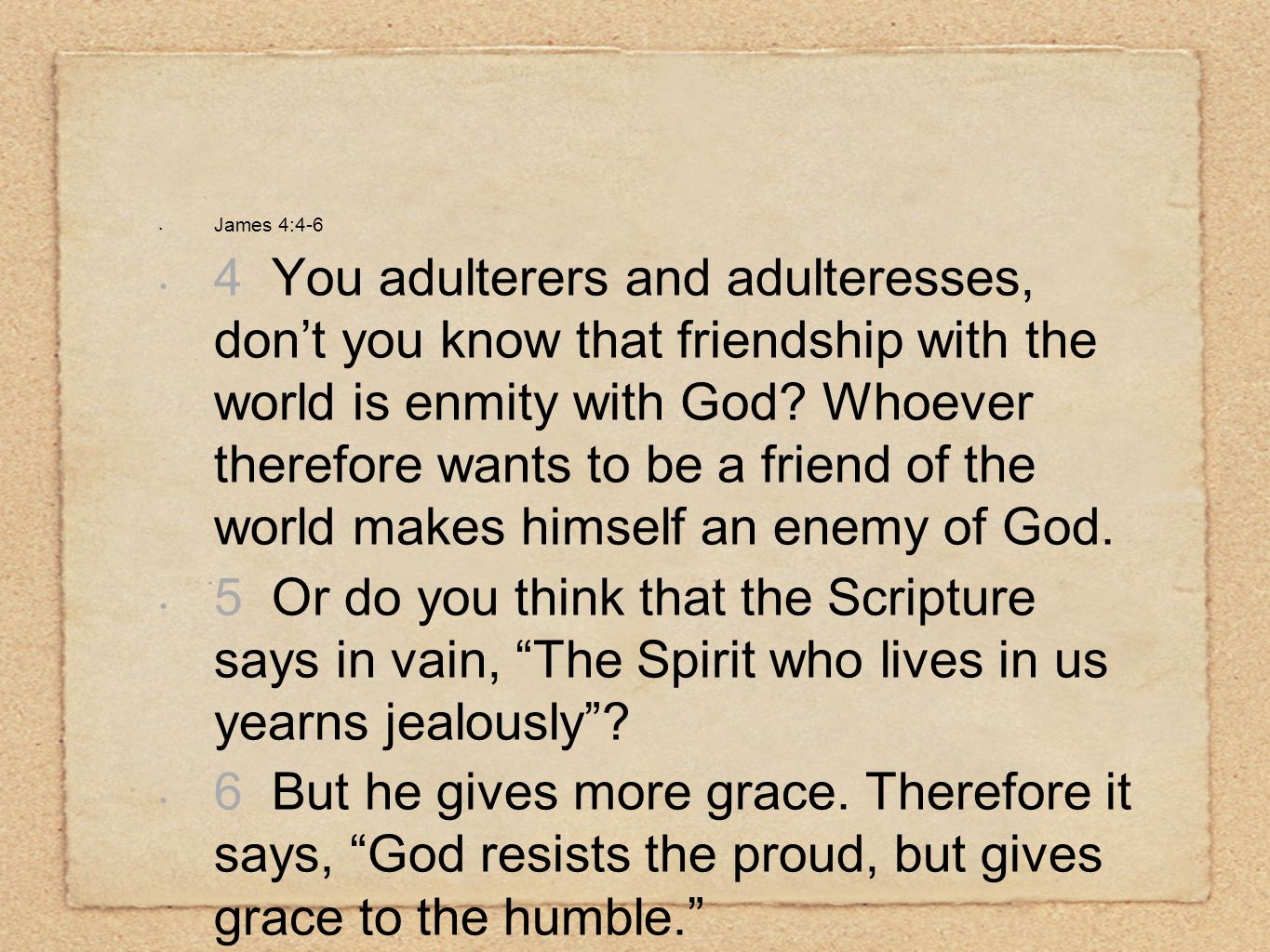 James 4:4-6 4 You adulterers and adulteresses, don't you know that friendship with the world is enmity with God.