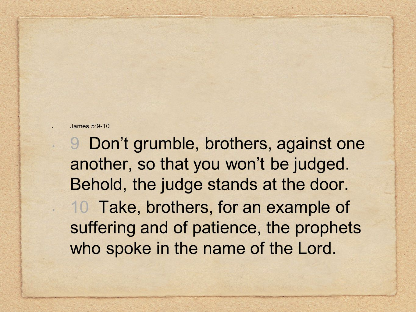 James 5:9-10 9 Don't grumble, brothers, against one another, so that you won't be judged.