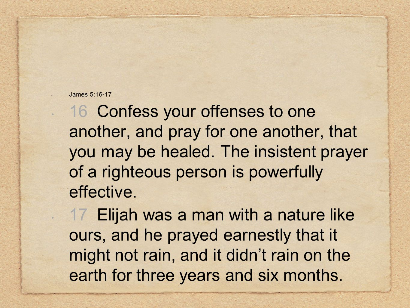 James 5:16-17 16 Confess your offenses to one another, and pray for one another, that you may be healed.