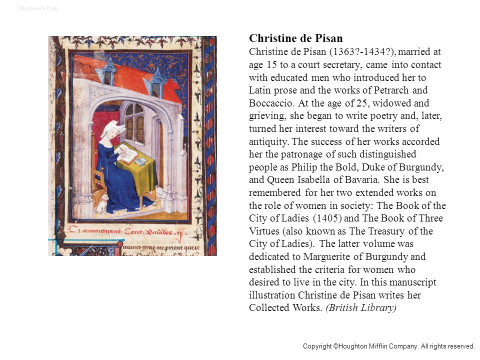 Christine de Pisan Christine de Pisan (1363 -1434 ), married at age 15 to a court secretary, came into contact with educated men who introduced her to Latin prose and the works of Petrarch and Boccaccio.