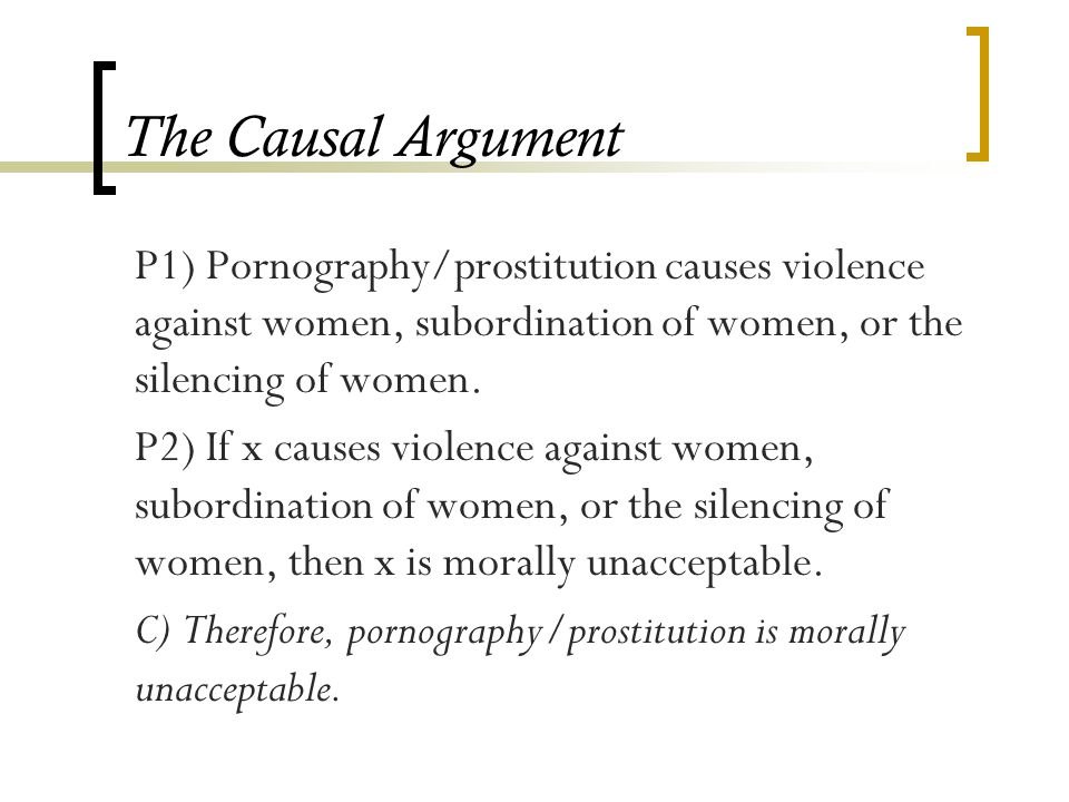 The Causal Argument P1) Pornography/prostitution causes violence against women, subordination of women, or the silencing of women.