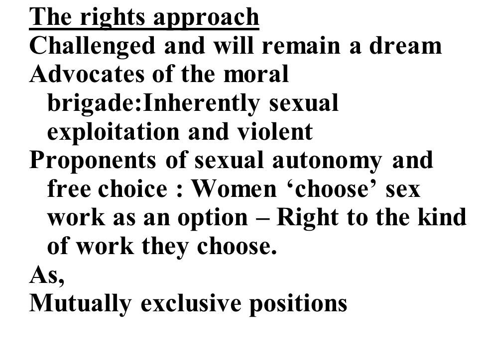 The rights approach Challenged and will remain a dream Advocates of the moral brigade:Inherently sexual exploitation and violent Proponents of sexual autonomy and free choice : Women 'choose' sex work as an option – Right to the kind of work they choose.