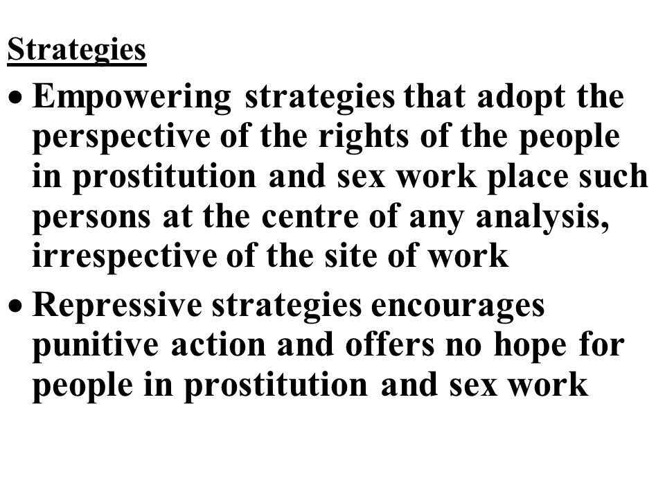 Strategies  Empowering strategies that adopt the perspective of the rights of the people in prostitution and sex work place such persons at the centre of any analysis, irrespective of the site of work  Repressive strategies encourages punitive action and offers no hope for people in prostitution and sex work