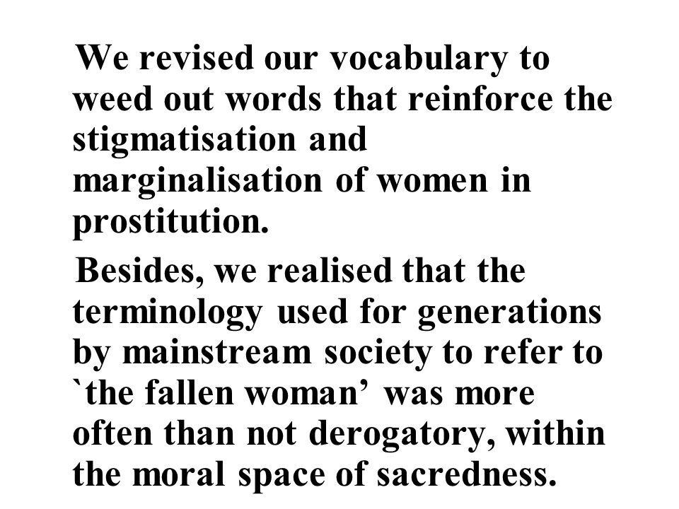 We revised our vocabulary to weed out words that reinforce the stigmatisation and marginalisation of women in prostitution.