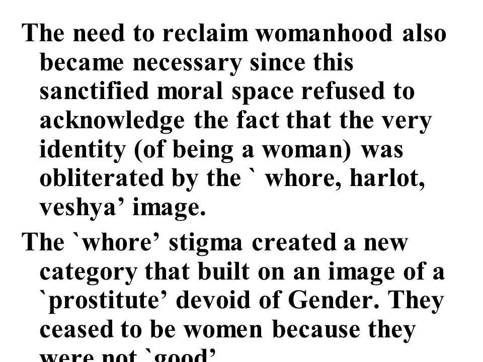 The need to reclaim womanhood also became necessary since this sanctified moral space refused to acknowledge the fact that the very identity (of being a woman) was obliterated by the ` whore, harlot, veshya' image.