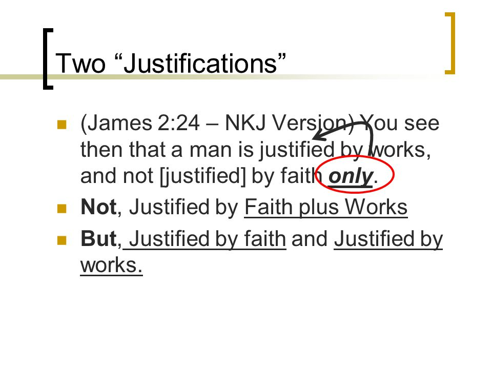 Two Justifications (James 2:24 – NKJ Version) You see then that a man is justified by works, and not [justified] by faith only.
